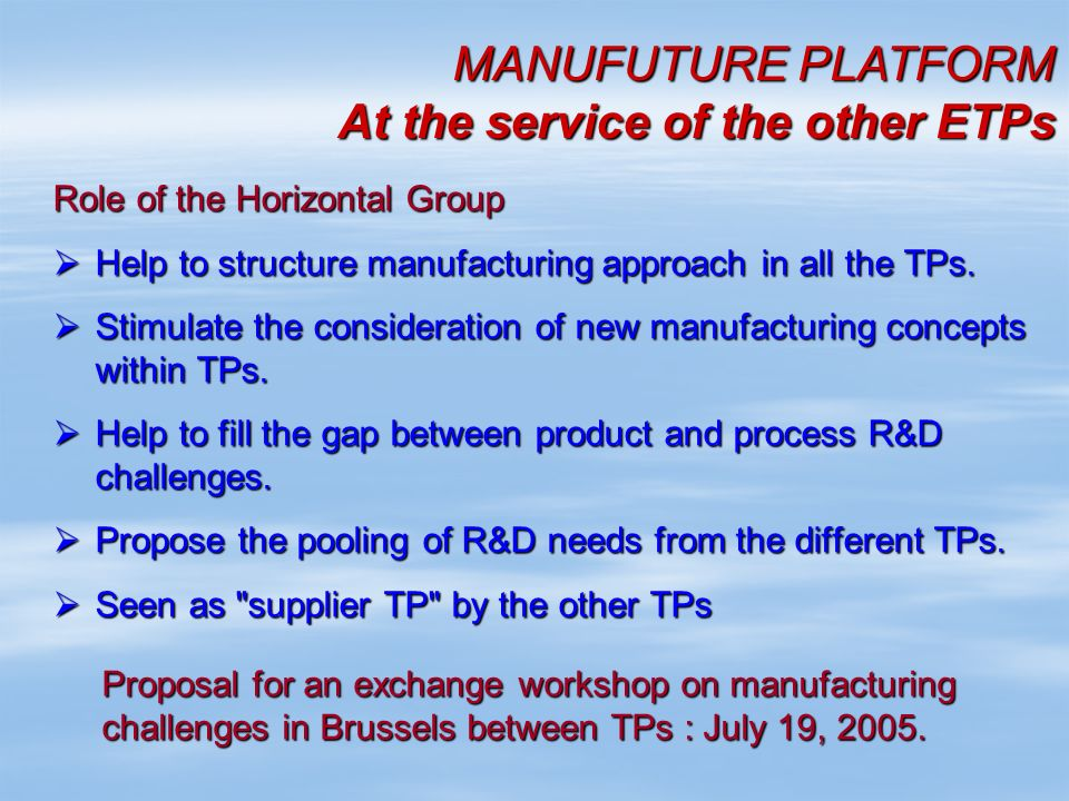 MANUFUTURE PLATFORM At the service of the other ETPs Role of the Horizontal Group Help to structure manufacturing approach in all the TPs. Help to str