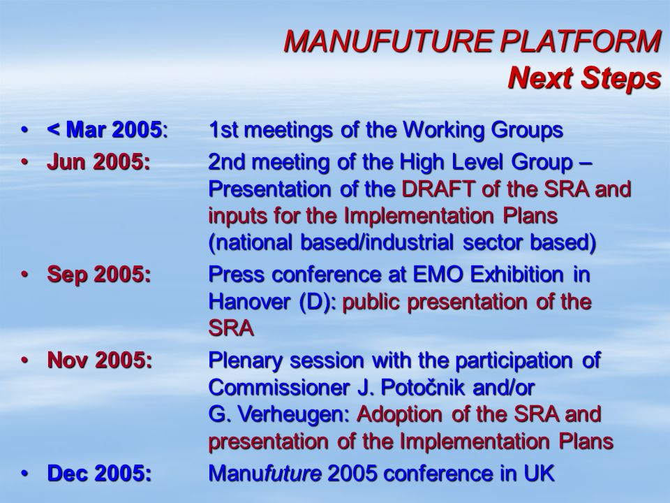 MANUFUTURE PLATFORM Next Steps < Mar 2005:1st meetings of the Working Groups< Mar 2005:1st meetings of the Working Groups Jun 2005: 2nd meeting of the High Level Group – Presentation of the DRAFT of the SRA and inputs for the Implementation Plans (national based/industrial sector based)Jun 2005: 2nd meeting of the High Level Group – Presentation of the DRAFT of the SRA and inputs for the Implementation Plans (national based/industrial sector based) Sep 2005:Press conference at EMO Exhibition in Hanover (D): public presentation of the SRASep 2005:Press conference at EMO Exhibition in Hanover (D): public presentation of the SRA Nov 2005:Plenary session with the participation of Commissioner J.