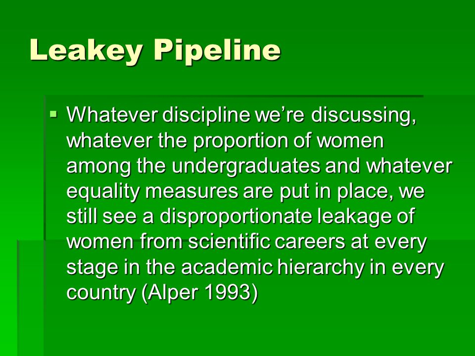 Leakey Pipeline Whatever discipline were discussing, whatever the proportion of women among the undergraduates and whatever equality measures are put in place, we still see a disproportionate leakage of women from scientific careers at every stage in the academic hierarchy in every country (Alper 1993) Whatever discipline were discussing, whatever the proportion of women among the undergraduates and whatever equality measures are put in place, we still see a disproportionate leakage of women from scientific careers at every stage in the academic hierarchy in every country (Alper 1993)
