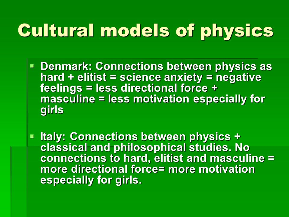 Cultural models of physics Denmark: Connections between physics as hard + elitist = science anxiety = negative feelings = less directional force + masculine = less motivation especially for girls Denmark: Connections between physics as hard + elitist = science anxiety = negative feelings = less directional force + masculine = less motivation especially for girls Italy: Connections between physics + classical and philosophical studies.