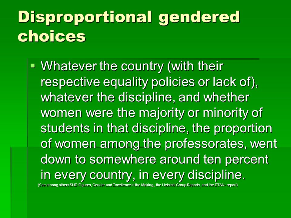 Disproportional gendered choices Whatever the country (with their respective equality policies or lack of), whatever the discipline, and whether women were the majority or minority of students in that discipline, the proportion of women among the professorates, went down to somewhere around ten percent in every country, in every discipline.