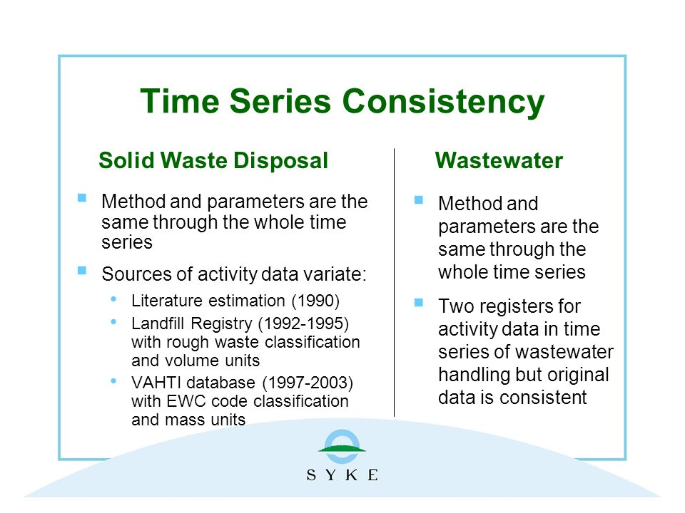 Time Series Consistency Method and parameters are the same through the whole time series Sources of activity data variate: Literature estimation (1990) Landfill Registry (1992-1995) with rough waste classification and volume units VAHTI database (1997-2003) with EWC code classification and mass units Method and parameters are the same through the whole time series Two registers for activity data in time series of wastewater handling but original data is consistent WastewaterSolid Waste Disposal