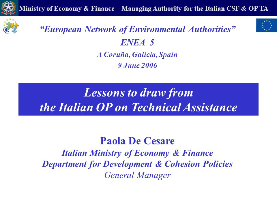 Ministry of Economy & Finance – Managing Authority for the Italian CSF & OP TA a)Challenges & Preconditions to improve skills on environmental policy governance b)Operational Programme (OP) Technical Assistance (TA) and the Environment c)The Task-Force of experts for TA d)The Environmental Authorities (EAs) e)The Italian Network (Rete) of Managing Authorities (MAs) & EAs f)The Working Groups of the Rete g)Preparing the National Strategic Framework (NSF) 2007-2013 CONTENTS