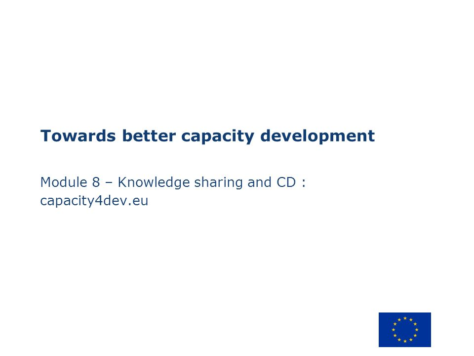 Towards better capacity development Module 8 – Knowledge sharing and CD : capacity4dev.eu