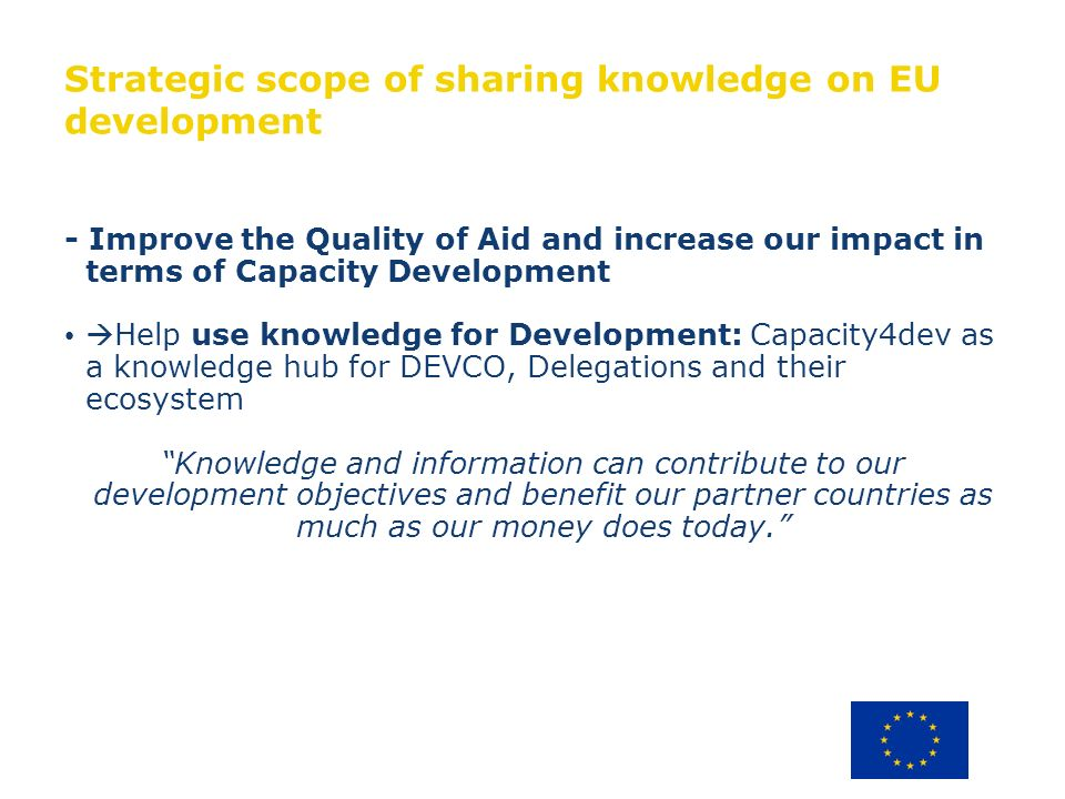 Strategic scope of sharing knowledge on EU development - Improve the Quality of Aid and increase our impact in terms of Capacity Development Help use knowledge for Development: Capacity4dev as a knowledge hub for DEVCO, Delegations and their ecosystem Knowledge and information can contribute to our development objectives and benefit our partner countries as much as our money does today.