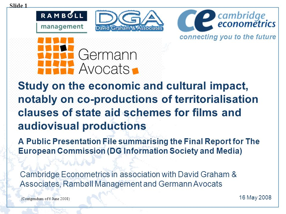 connecting you to the future Study on the economic and cultural impact, notably on co-productions of territorialisation clauses of state aid schemes for films and audiovisual productions A Public Presentation File summarising the Final Report for The European Commission (DG Information Society and Media) Cambridge Econometrics in association with David Graham & Associates, Rambøll Management and Germann Avocats 16 May 2008 Slide 1 (Corrigendum of 6 June 2008)