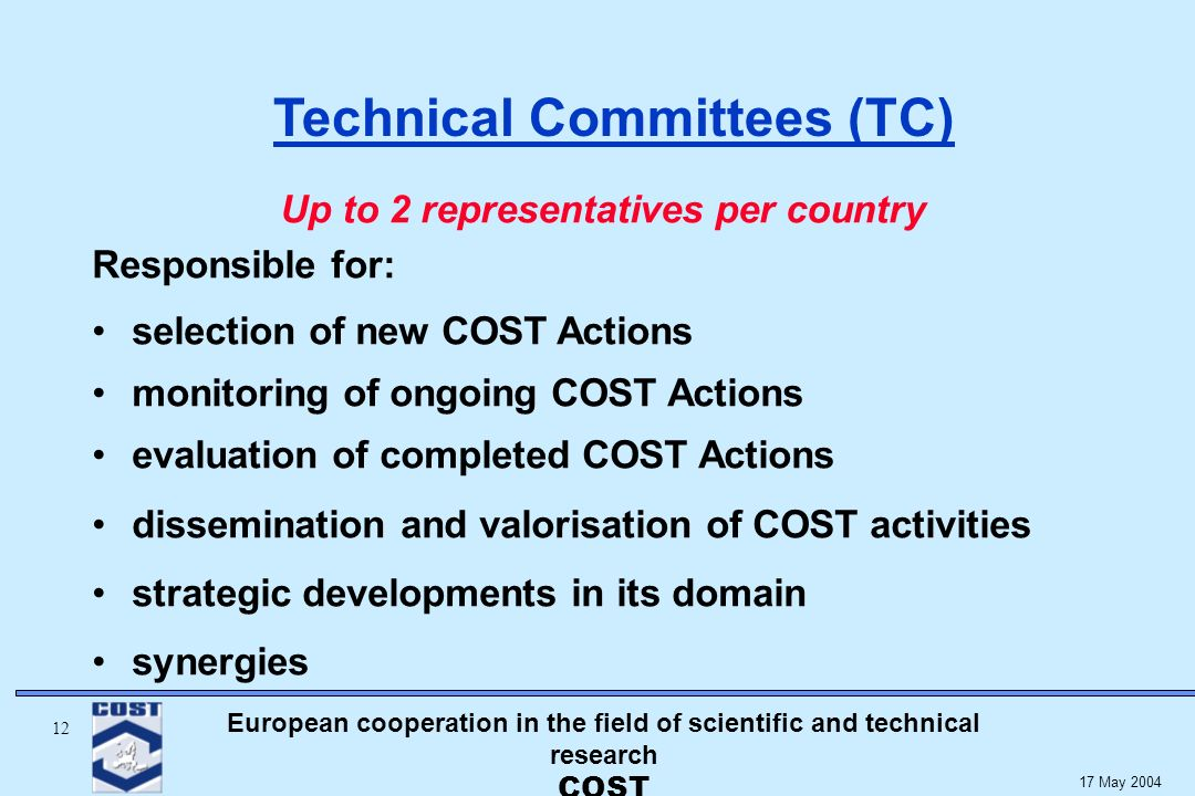 European cooperation in the field of scientific and technical research COST May 2004 Up to 2 representatives per country Responsible for: selection of new COST Actions monitoring of ongoing COST Actions evaluation of completed COST Actions dissemination and valorisation of COST activities strategic developments in its domain synergies Technical Committees (TC)