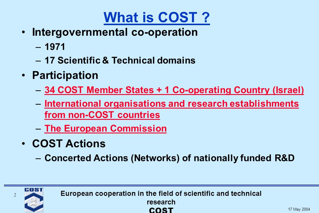 European cooperation in the field of scientific and technical research COST 2 17 May 2004 Intergovernmental co-operation –1971 –17 Scientific & Technical domains Participation –34 COST Member States + 1 Co-operating Country (Israel)34 COST Member States + 1 Co-operating Country (Israel) –International organisations and research establishments from non-COST countriesInternational organisations and research establishments from non-COST countries –The European CommissionThe European Commission COST Actions –Concerted Actions (Networks) of nationally funded R&D What is COST