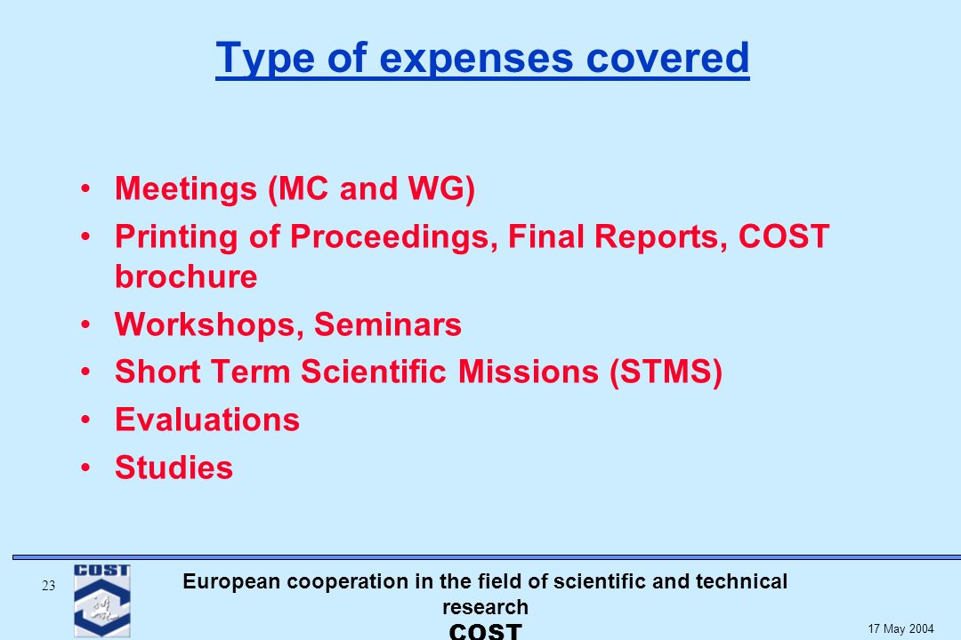 European cooperation in the field of scientific and technical research COST May 2004 Type of expenses covered Meetings (MC and WG) Printing of Proceedings, Final Reports, COST brochure Workshops, Seminars Short Term Scientific Missions (STMS) Evaluations Studies