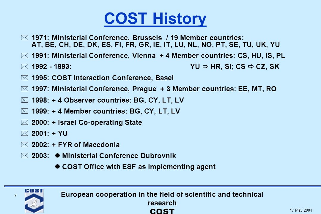 European cooperation in the field of scientific and technical research COST 5 17 May 2004 COST History * 1971: Ministerial Conference, Brussels / 19 Member countries: AT, BE, CH, DE, DK, ES, FI, FR, GR, IE, IT, LU, NL, NO, PT, SE, TU, UK, YU * 1991: Ministerial Conference, Vienna + 4 Member countries: CS, HU, IS, PL : YU HR, SI; CS CZ, SK * 1995: COST Interaction Conference, Basel * 1997: Ministerial Conference, Prague + 3 Member countries: EE, MT, RO * 1998: + 4 Observer countries: BG, CY, LT, LV * 1999: + 4 Member countries: BG, CY, LT, LV * 2000: + Israel Co-operating State * 2001: + YU * 2002: + FYR of Macedonia * 2003: Ministerial Conference Dubrovnik COST Office with ESF as implementing agent