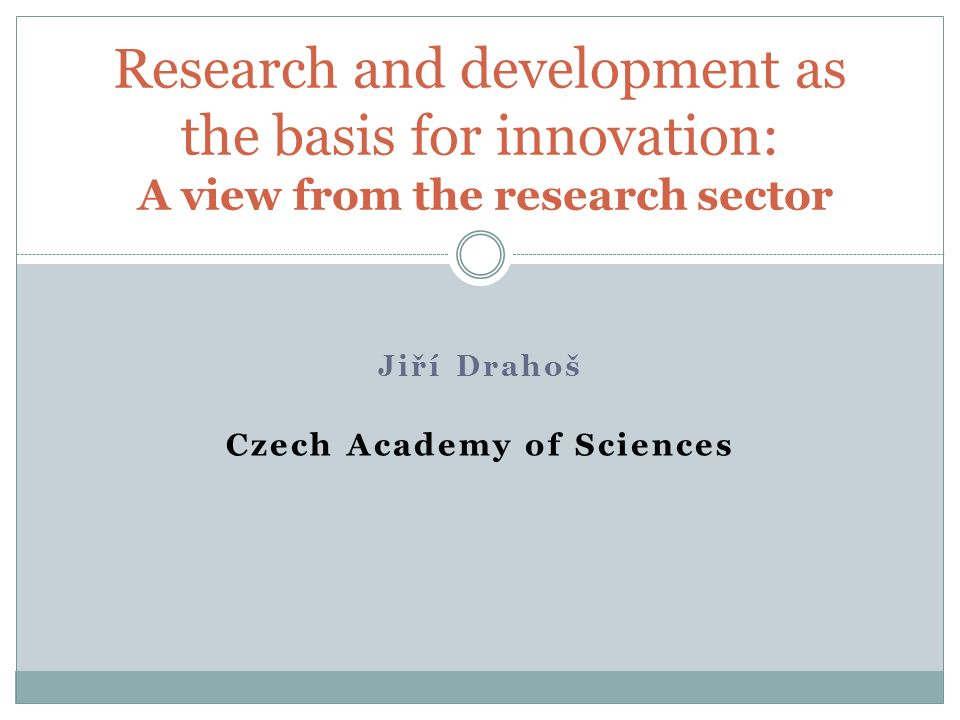 Jiří Drahoš Czech Academy of Sciences Research and development as the basis for innovation: A view from the research sector