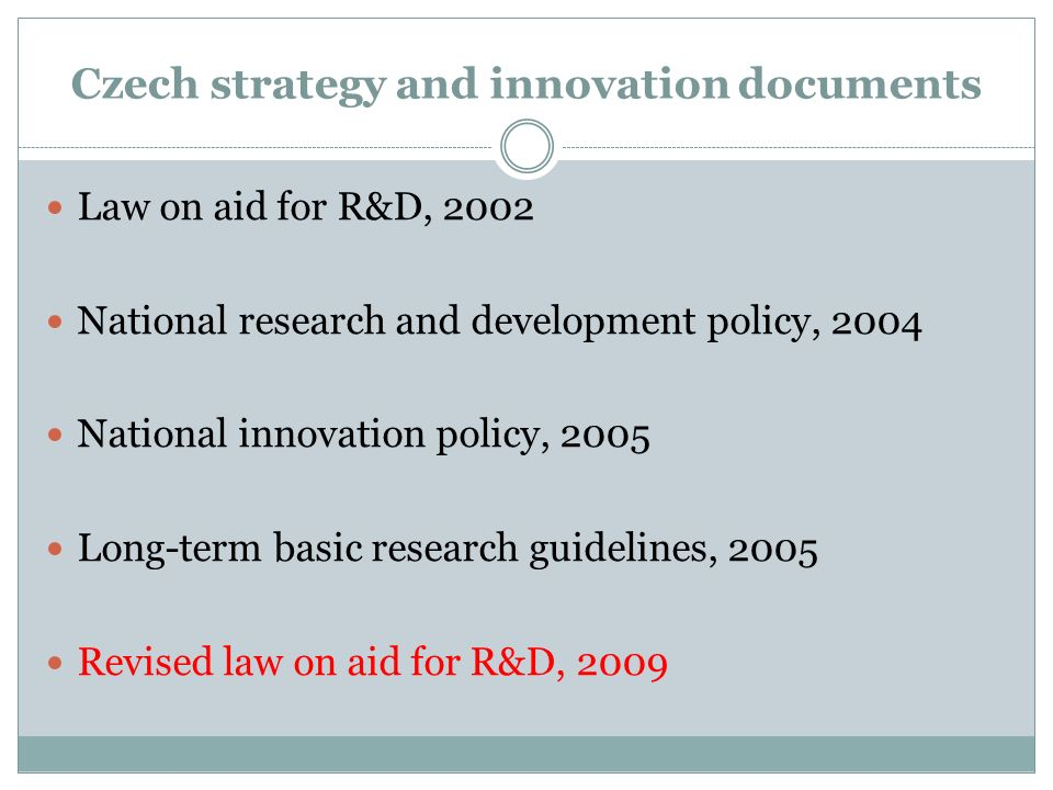 Czech strategy and innovation documents Law on aid for R&D, 2002 National research and development policy, 2004 National innovation policy, 2005 Long-term basic research guidelines, 2005 Revised law on aid for R&D, 2009