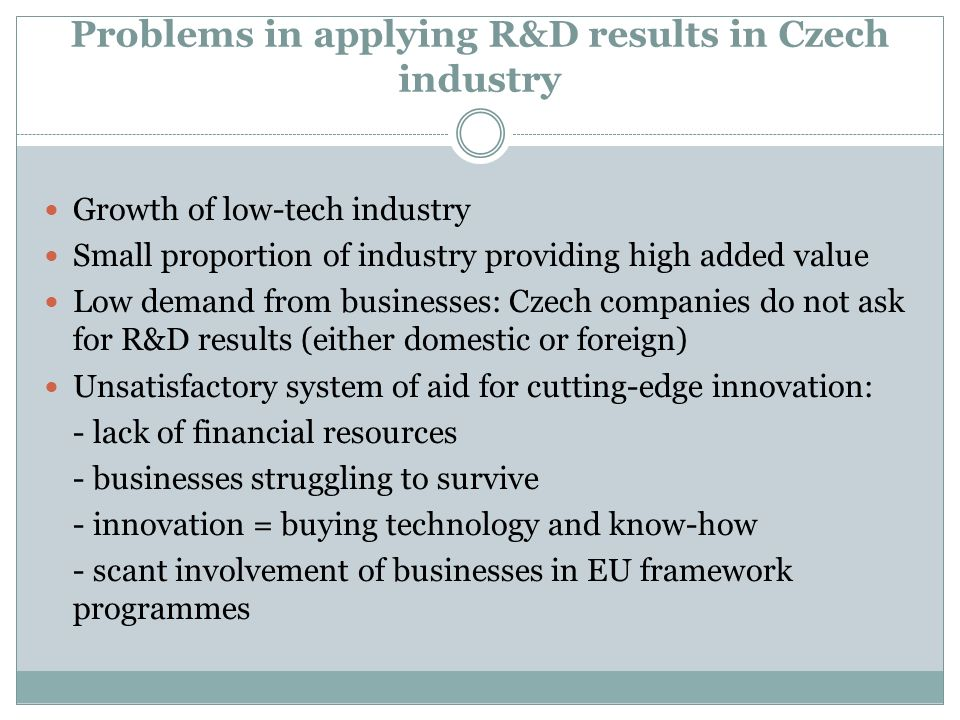 Problems in applying R&D results in Czech industry Growth of low-tech industry Small proportion of industry providing high added value Low demand from businesses: Czech companies do not ask for R&D results (either domestic or foreign) Unsatisfactory system of aid for cutting-edge innovation: - lack of financial resources - businesses struggling to survive - innovation = buying technology and know-how - scant involvement of businesses in EU framework programmes
