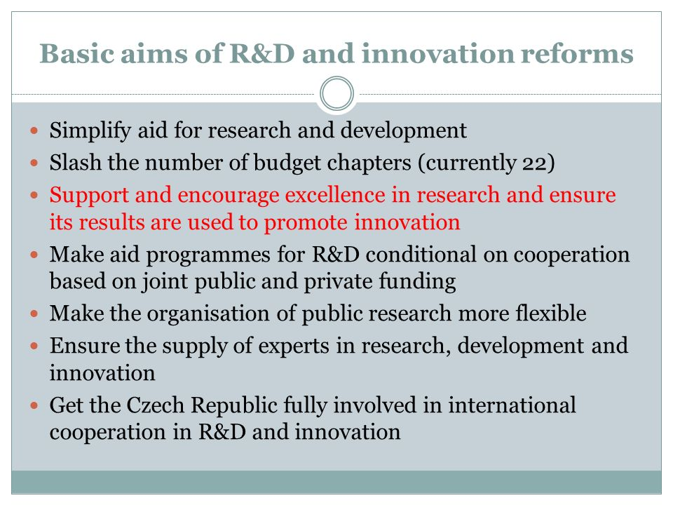 Basic aims of R&D and innovation reforms Simplify aid for research and development Slash the number of budget chapters (currently 22) Support and encourage excellence in research and ensure its results are used to promote innovation Make aid programmes for R&D conditional on cooperation based on joint public and private funding Make the organisation of public research more flexible Ensure the supply of experts in research, development and innovation Get the Czech Republic fully involved in international cooperation in R&D and innovation