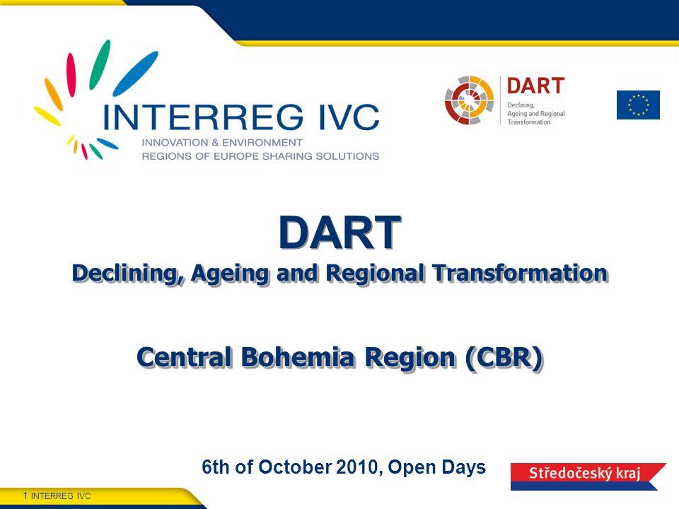 INTERREG IVC 1 Declining, Ageing and Regional Transformation Central Bohemia Region (CBR) DART Declining, Ageing and Regional Transformation Central Bohemia Region (CBR) 6th of October 2010, Open Days