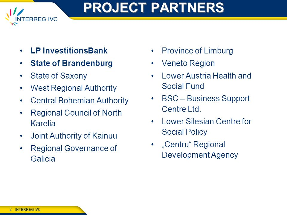 INTERREG IVC 2 PROJECT PARTNERS LP InvestitionsBank State of Brandenburg State of Saxony West Regional Authority Central Bohemian Authority Regional Council of North Karelia Joint Authority of Kainuu Regional Governance of Galicia Province of Limburg Veneto Region Lower Austria Health and Social Fund BSC – Business Support Centre Ltd.