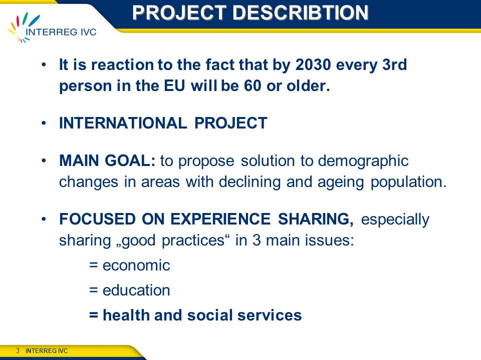 INTERREG IVC 3 PROJECT DESCRIBTION It is reaction to the fact that by 2030 every 3rd person in the EU will be 60 or older.