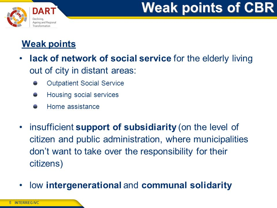 INTERREG IVC 8 Weak points of CBR Weak points lack of network of social service for the elderly living out of city in distant areas: Outpatient Social Service Housing social services Home assistance insufficient support of subsidiarity (on the level of citizen and public administration, where municipalities dont want to take over the responsibility for their citizens) low intergenerational and communal solidarity