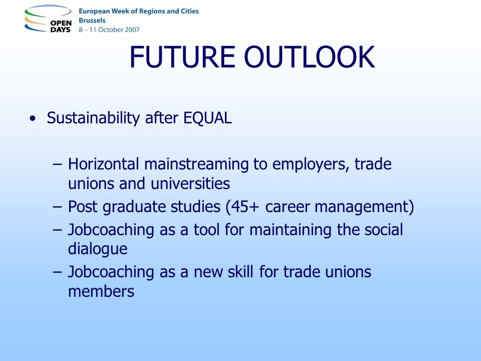 FUTURE OUTLOOK Sustainability after EQUAL –Horizontal mainstreaming to employers, trade unions and universities –Post graduate studies (45+ career management) –Jobcoaching as a tool for maintaining the social dialogue –Jobcoaching as a new skill for trade unions members