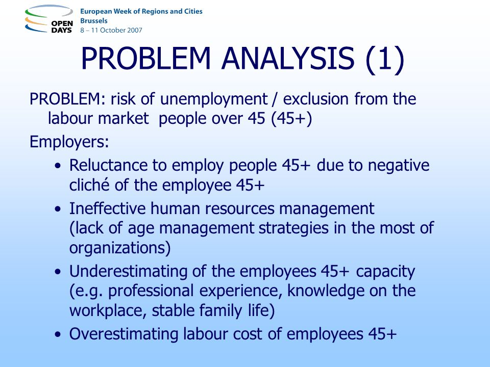 PROBLEM ANALYSIS (1) PROBLEM: risk of unemployment / exclusion from the labour market people over 45 (45+) Employers: Reluctance to employ people 45+ due to negative cliché of the employee 45+ Ineffective human resources management (lack of age management strategies in the most of organizations) Underestimating of the employees 45+ capacity (e.g.