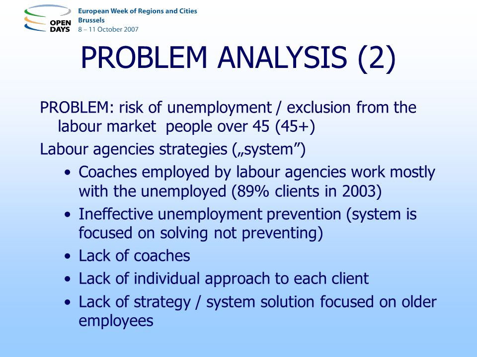 PROBLEM ANALYSIS (2) PROBLEM: risk of unemployment / exclusion from the labour market people over 45 (45+) Labour agencies strategies (system) Coaches employed by labour agencies work mostly with the unemployed (89% clients in 2003) Ineffective unemployment prevention (system is focused on solving not preventing) Lack of coaches Lack of individual approach to each client Lack of strategy / system solution focused on older employees