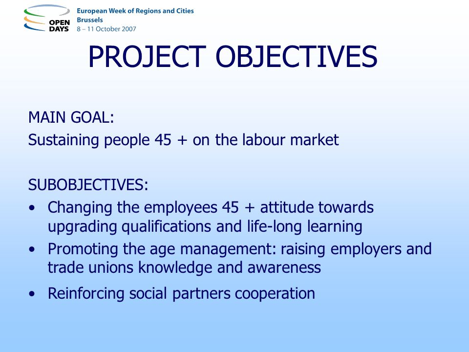 PROJECT OBJECTIVES MAIN GOAL: Sustaining people 45 + on the labour market SUBOBJECTIVES: Changing the employees 45 + attitude towards upgrading qualifications and life-long learning Promoting the age management: raising employers and trade unions knowledge and awareness Reinforcing social partners cooperation