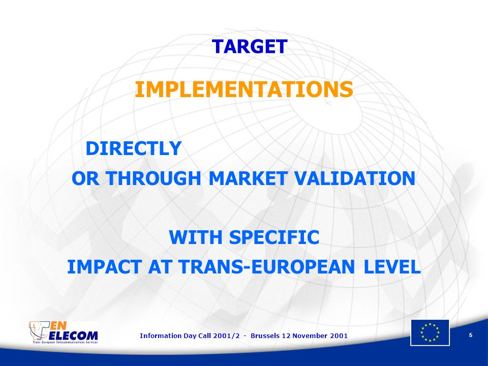 Information Day Call 2001/2 - Brussels 12 November 2001 5 IMPLEMENTATIONS DIRECTLY OR THROUGH MARKET VALIDATION WITH SPECIFIC IMPACT AT TRANS-EUROPEAN LEVEL TARGET