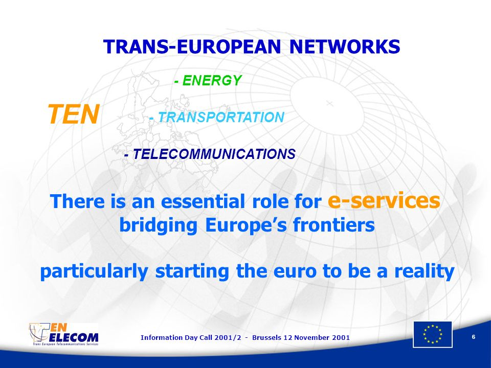 Information Day Call 2001/2 - Brussels 12 November 2001 6 TRANS-EUROPEAN NETWORKS - ENERGY - TRANSPORTATION - TELECOMMUNICATIONS TEN There is an essential role for e-services bridging Europes frontiers particularly starting the euro to be a reality