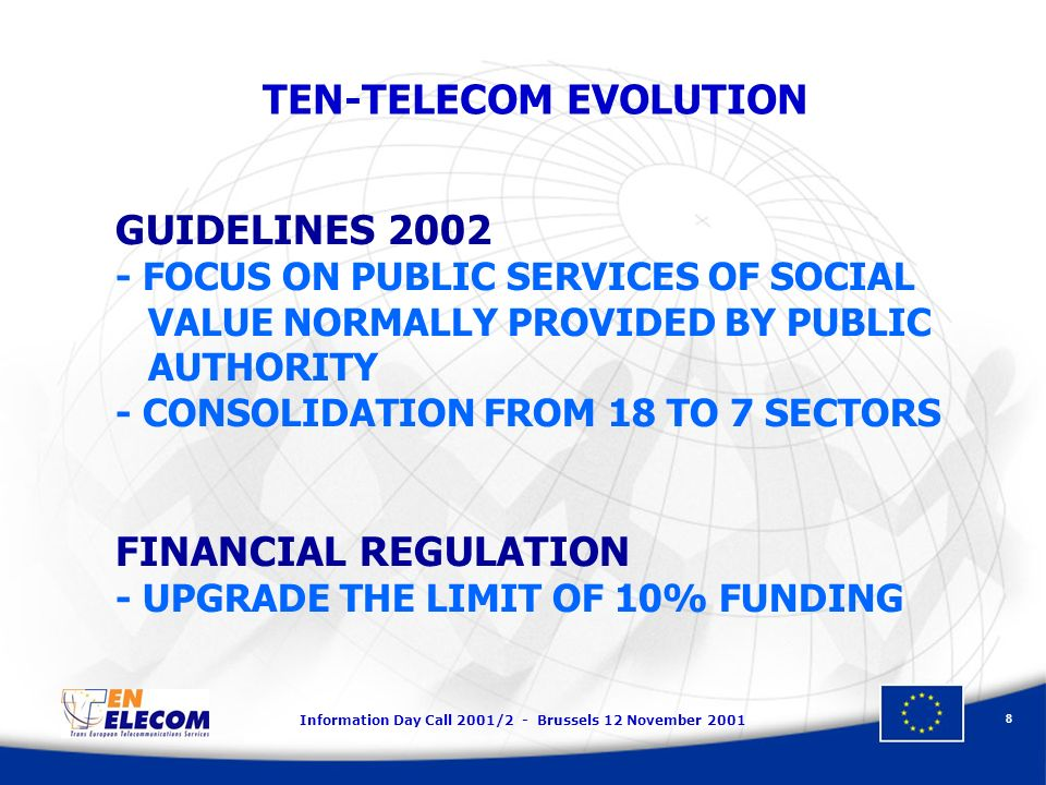 Information Day Call 2001/2 - Brussels 12 November 2001 8 GUIDELINES 2002 - FOCUS ON PUBLIC SERVICES OF SOCIAL VALUE NORMALLY PROVIDED BY PUBLIC AUTHORITY - CONSOLIDATION FROM 18 TO 7 SECTORS FINANCIAL REGULATION - UPGRADE THE LIMIT OF 10% FUNDING TEN-TELECOM EVOLUTION