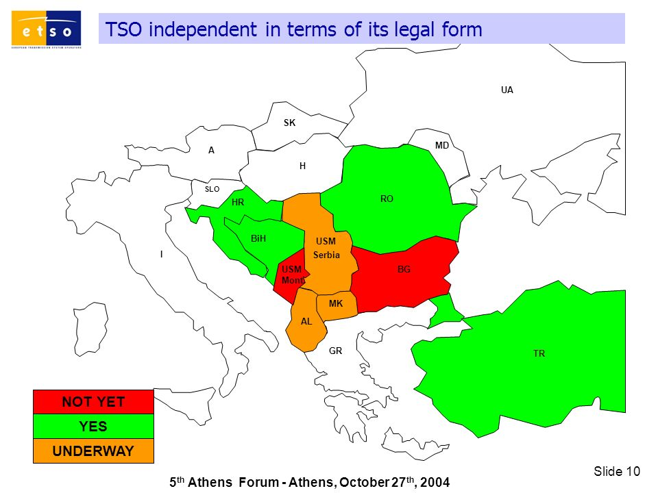 5 th Athens Forum - Athens, October 27 th, 2004 Slide 10 TSO independent in terms of its legal form GR SK UA RO TR AL A I HR MD H MK SLO BiH BG USM Serbia USM Mont.