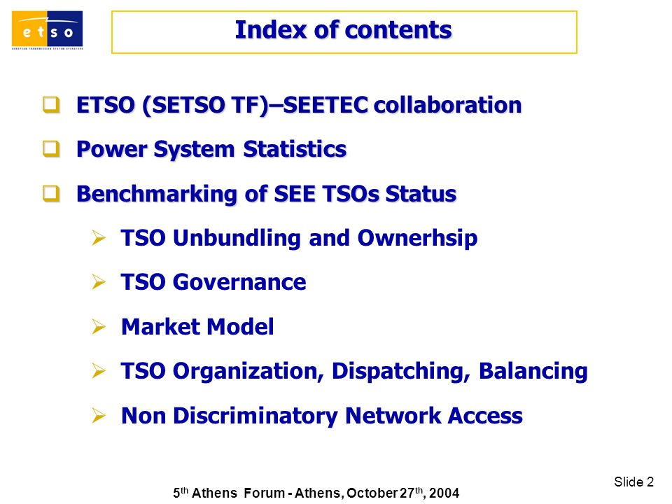 5 th Athens Forum - Athens, October 27 th, 2004 Slide 2 ETSO (SETSO TF)–SEETEC collaboration ETSO (SETSO TF)–SEETEC collaboration Power System Statistics Power System Statistics Benchmarking of SEE TSOs Status Benchmarking of SEE TSOs Status TSO Unbundling and Ownerhsip TSO Governance Market Model TSO Organization, Dispatching, Balancing Non Discriminatory Network Access Index of contents