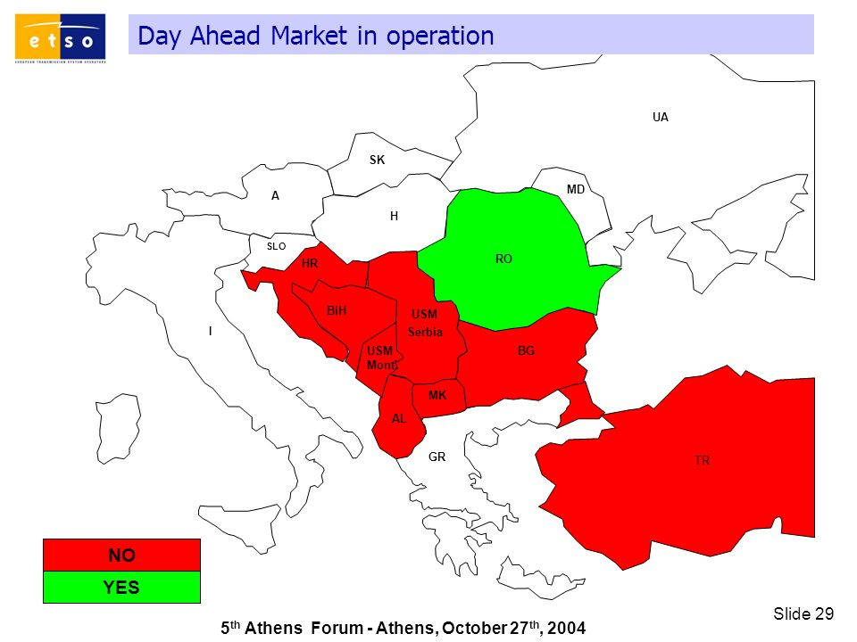5 th Athens Forum - Athens, October 27 th, 2004 Slide 29 Day Ahead Market in operation GR SK UA RO TR AL A I HR MD H MK SLO BiH BG USM Serbia USM Mont.