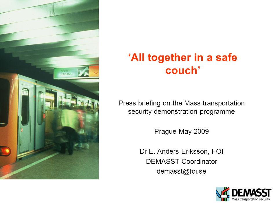 All together in a safe couch Press briefing on the Mass transportation security demonstration programme Prague May 2009 Dr E.