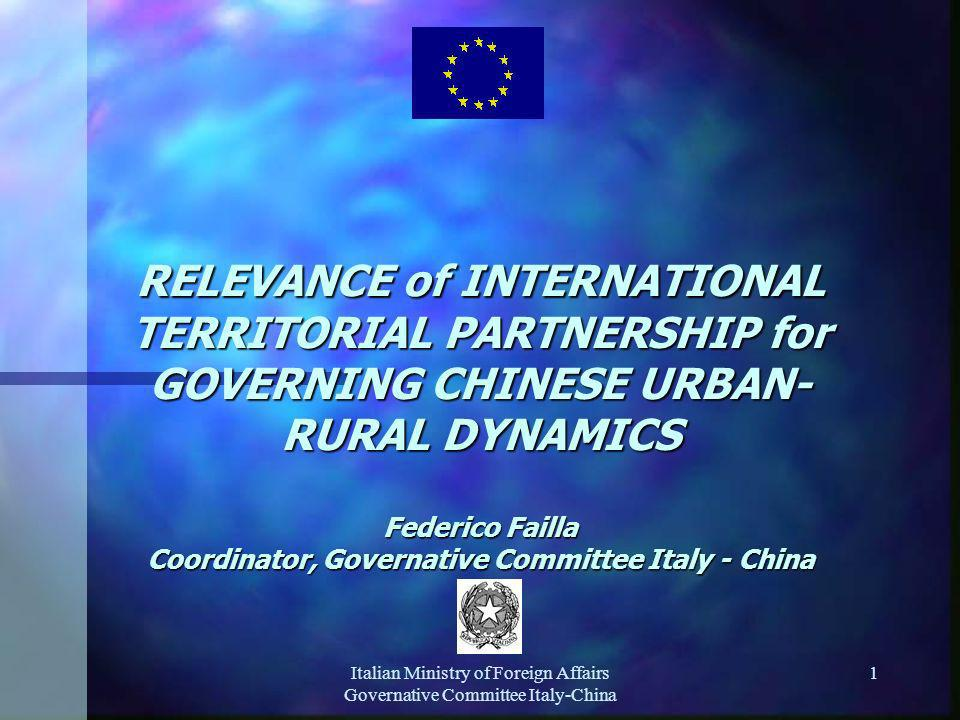 Italian Ministry of Foreign Affairs Governative Committee Italy-China 1 RELEVANCE of INTERNATIONAL TERRITORIAL PARTNERSHIP for GOVERNING CHINESE URBAN- RURAL DYNAMICS Federico Failla Coordinator, Governative Committee Italy - China
