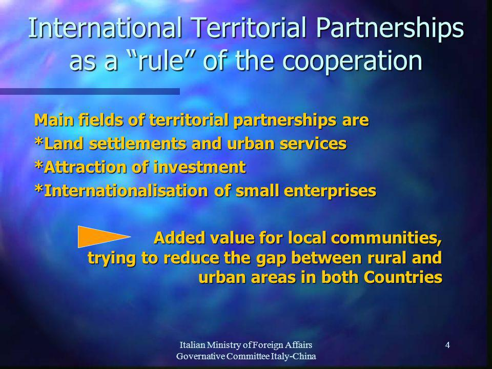 Italian Ministry of Foreign Affairs Governative Committee Italy-China 4 International Territorial Partnerships as a rule of the cooperation Main fields of territorial partnerships are *Land settlements and urban services *Attraction of investment *Internationalisation of small enterprises Added value for local communities, trying to reduce the gap between rural and urban areas in both Countries Added value for local communities, trying to reduce the gap between rural and urban areas in both Countries