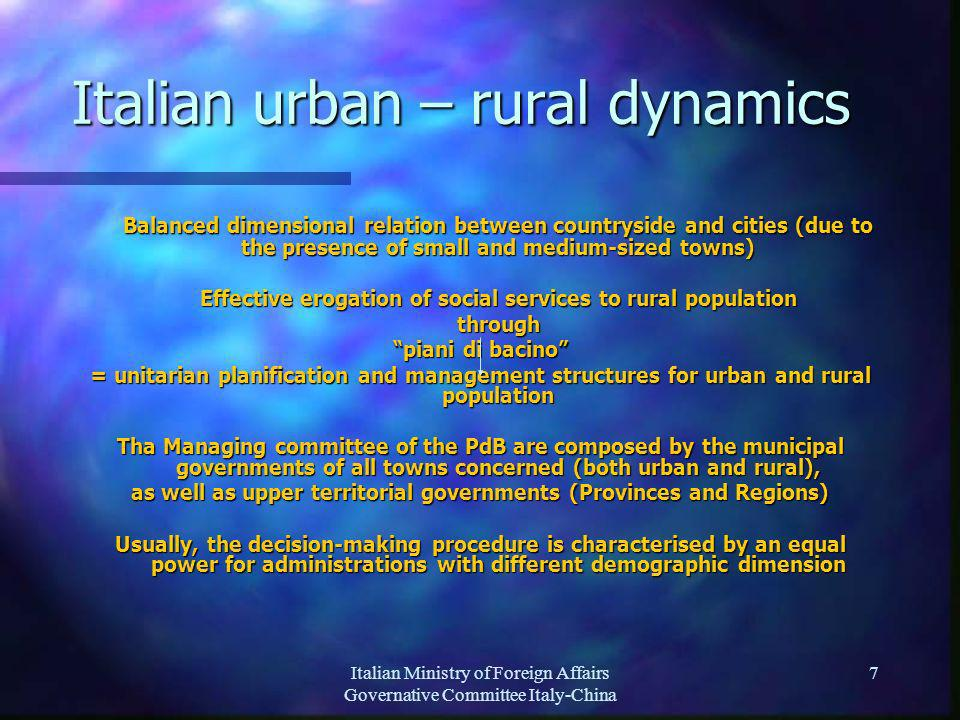 Italian Ministry of Foreign Affairs Governative Committee Italy-China 7 Balanced dimensional relation between countryside and cities (due to the presence of small and medium-sized towns) Effective erogation of social services to rural population through piani di bacino = unitarian planification and management structures for urban and rural population Tha Managing committee of the PdB are composed by the municipal governments of all towns concerned (both urban and rural), as well as upper territorial governments (Provinces and Regions) Usually, the decision-making procedure is characterised by an equal power for administrations with different demographic dimension Italian urban – rural dynamics