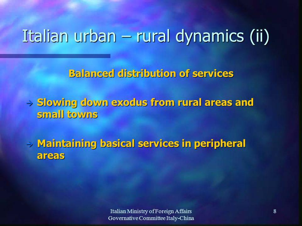 Italian Ministry of Foreign Affairs Governative Committee Italy-China 8 Italian urban – rural dynamics (ii) Balanced distribution of services Slowing down exodus from rural areas and small towns Slowing down exodus from rural areas and small towns Maintaining basical services in peripheral areas Maintaining basical services in peripheral areas
