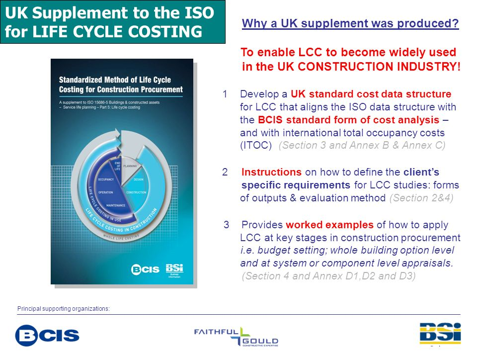 UK Supplement to the ISO for LIFE CYCLE COSTING Why a UK supplement was produced? To enable LCC to become widely used in the UK CONSTRUCTION INDUSTRY!