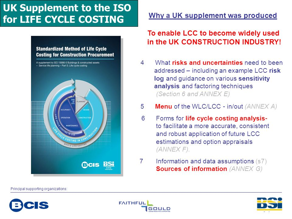 UK Supplement to the ISO for LIFE CYCLE COSTING Why a UK supplement was produced To enable LCC to become widely used in the UK CONSTRUCTION INDUSTRY!