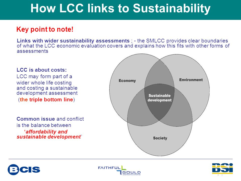 How LCC links to Sustainability Key point to note! LCC is about costs: LCC may form part of a wider whole life costing and costing a sustainable devel