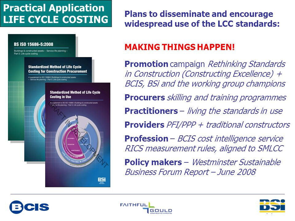 Practical Application LIFE CYCLE COSTING Plans to disseminate and encourage widespread use of the LCC standards: MAKING THINGS HAPPEN! Promotion campa