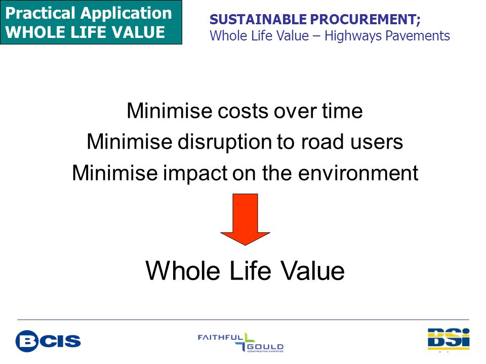 Practical Application WHOLE LIFE VALUE SUSTAINABLE PROCUREMENT; Whole Life Value – Highways Pavements Minimise costs over time Minimise disruption to