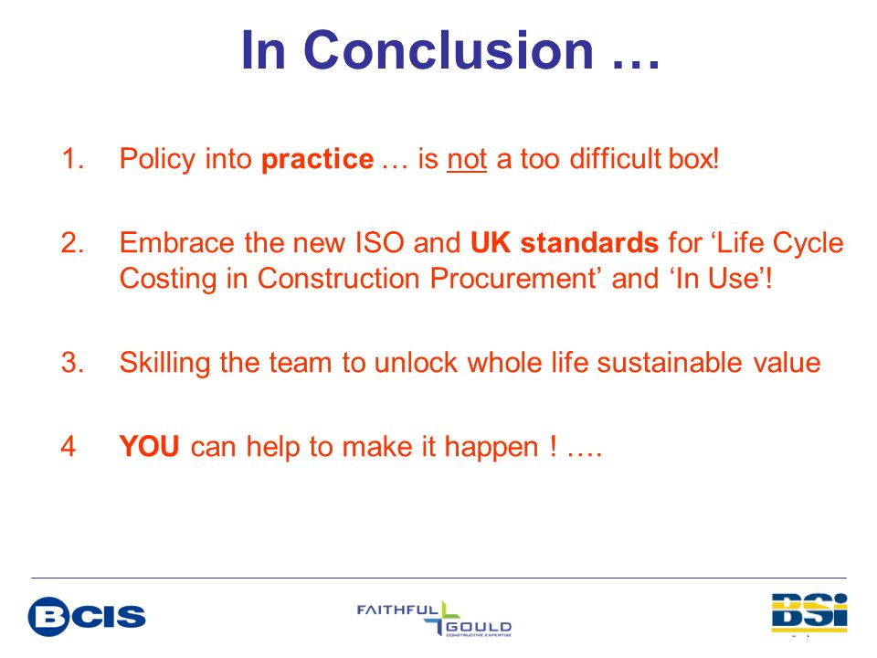 In Conclusion … 1.Policy into practice … is not a too difficult box! 2.Embrace the new ISO and UK standards for Life Cycle Costing in Construction Pro