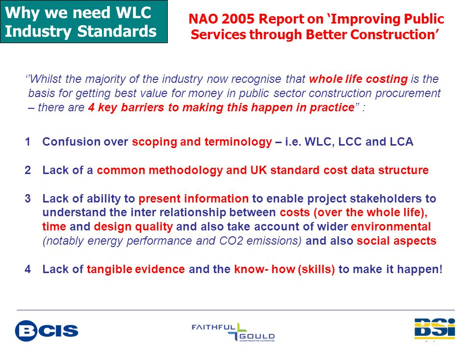 Why we need WLC Industry Standards NAO 2005 Report on Improving Public Services through Better Construction Whilst the majority of the industry now re