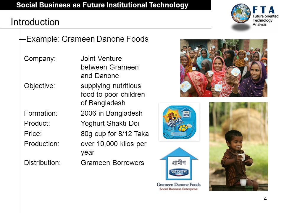 4 Social Business as Future Institutional Technology Introduction Example: Grameen Danone Foods Company: Joint Venture between Grameen and Danone Objective:supplying nutritious food to poor children of Bangladesh Formation: 2006 in Bangladesh Product: Yoghurt Shakti Doi Price: 80g cup for 8/12 Taka Production:over 10,000 kilos per year Distribution: Grameen Borrowers