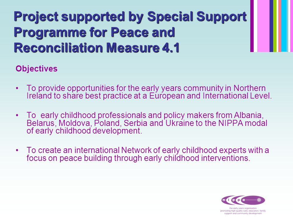 Project supported by Special Support Programme for Peace and Reconciliation Measure 4.1 Objectives To provide opportunities for the early years community in Northern Ireland to share best practice at a European and International Level.