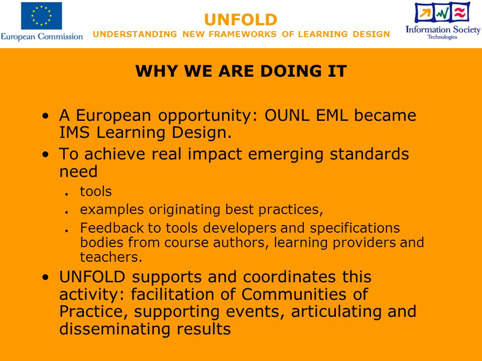 UNFOLD UNDERSTANDING NEW FRAMEWORKS OF LEARNING DESIGN WHY WE ARE DOING IT A European opportunity: OUNL EML became IMS Learning Design.