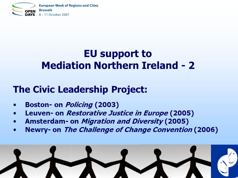 EU support to Mediation Northern Ireland - 2 The Civic Leadership Project: Boston- on Policing (2003) Leuven- on Restorative Justice in Europe (2005)