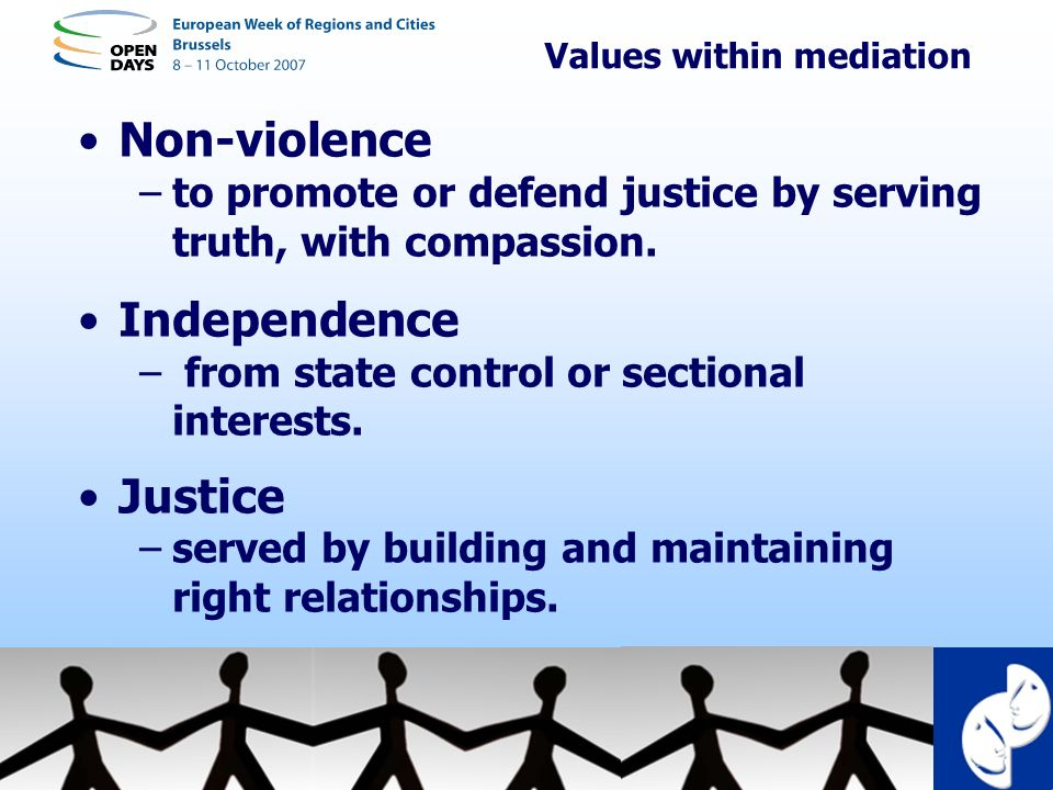 Values within mediation Non-violence –to promote or defend justice by serving truth, with compassion. Independence – from state control or sectional i