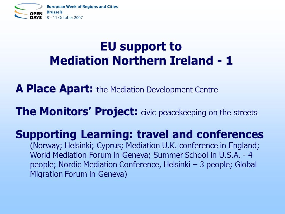 EU support to Mediation Northern Ireland - 2 The Civic Leadership Project: Boston- on Policing (2003) Leuven- on Restorative Justice in Europe (2005) Amsterdam- on Migration and Diversity (2005) Newry- on The Challenge of Change Convention (2006)